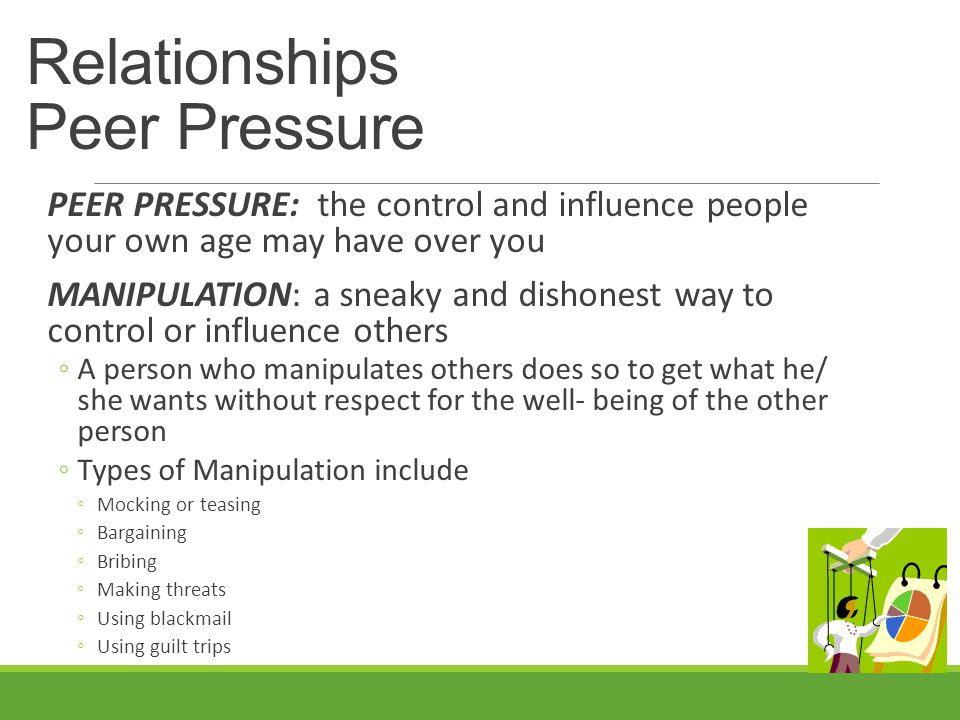 Relationships Peer Pressure PEER PRESSURE: the control and influence people your own age may have over you MANIPULATION: a sneaky and dishonest way to