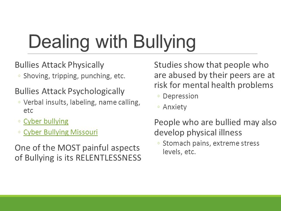 Bullying Bullies are at risk for developing problems as well ◦Often leads to more violent behavior as the bully grows up ◦As many as 25% of elementary school bullies have a criminal record by the time they are 30 years old ◦May end up being rejected by their peers ◦Do not do as well in school ◦Often do not have the career or relationship success that other people enjoy