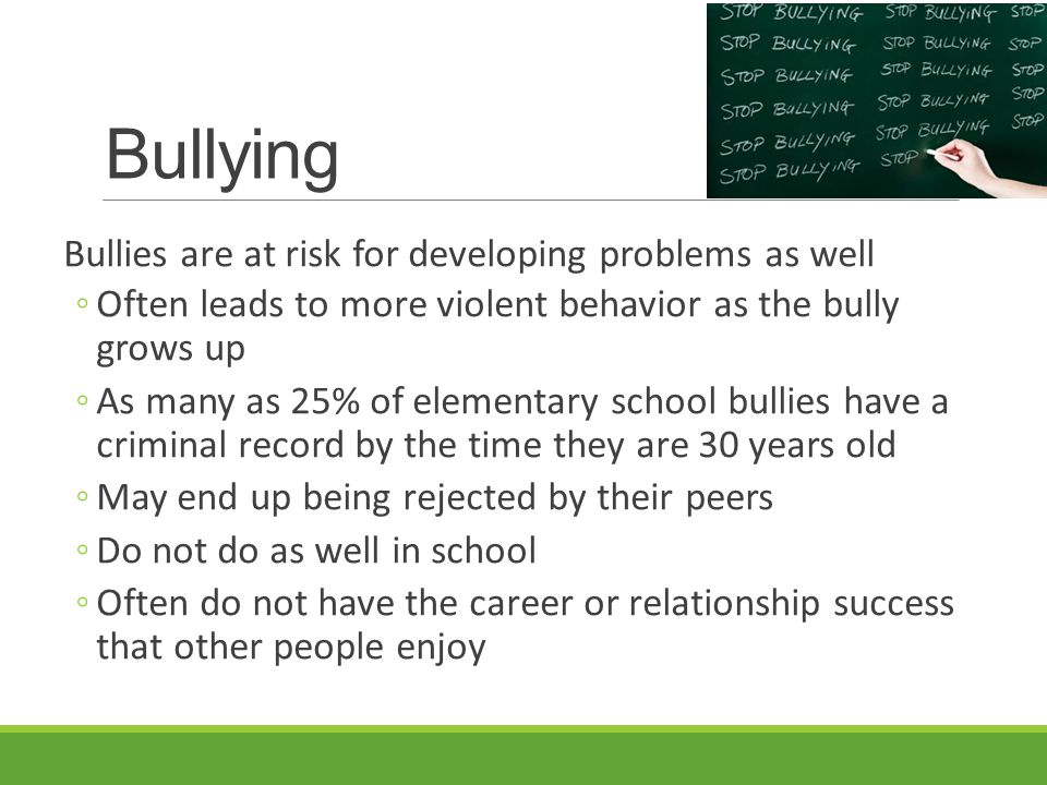 Bullying Bullies are at risk for developing problems as well ◦Often leads to more violent behavior as the bully grows up ◦As many as 25% of elementary