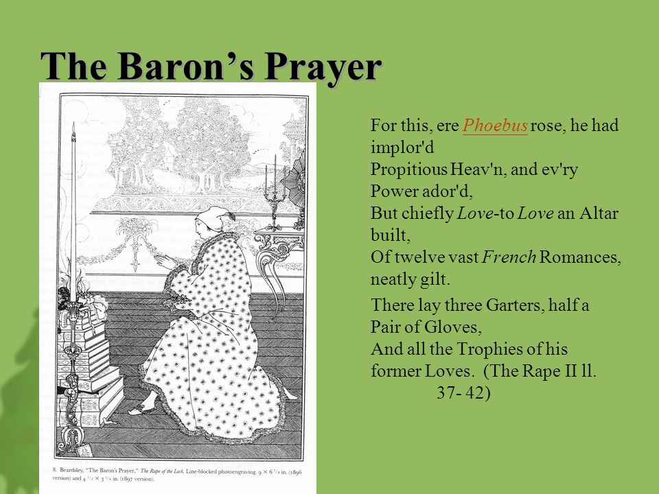 The Baron's Prayer For this, ere Phoebus rose, he had implor d Propitious Heav n, and ev ry Power ador d, But chiefly Love-to Love an Altar built, Of twelve vast French Romances, neatly gilt.