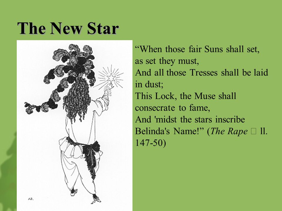 The New Star When those fair Suns shall set, as set they must, And all those Tresses shall be laid in dust; This Lock, the Muse shall consecrate to fame, And midst the stars inscribe Belinda s Name! (The Rape Ⅴ ll.
