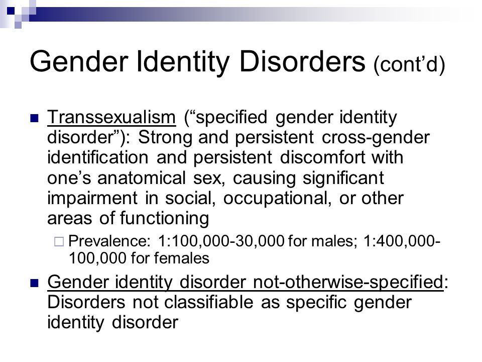 """Gender Identity Disorders (cont'd) Transsexualism (""""specified gender identity disorder""""): Strong and persistent cross-gender identification and persis"""