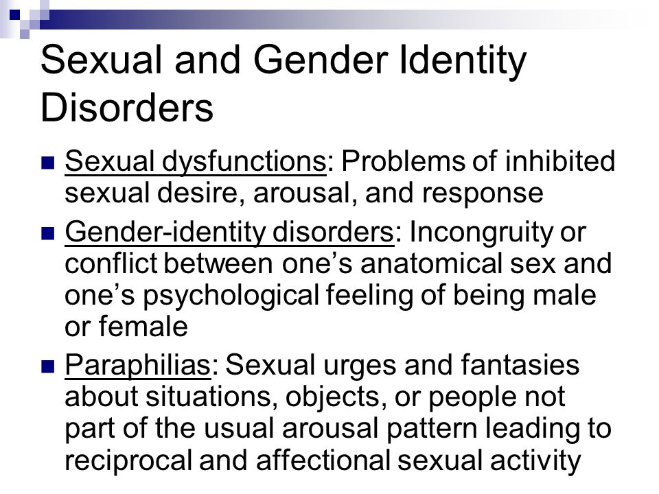 Sexual dysfunctions: Problems of inhibited sexual desire, arousal, and response Gender-identity disorders: Incongruity or conflict between one's anato