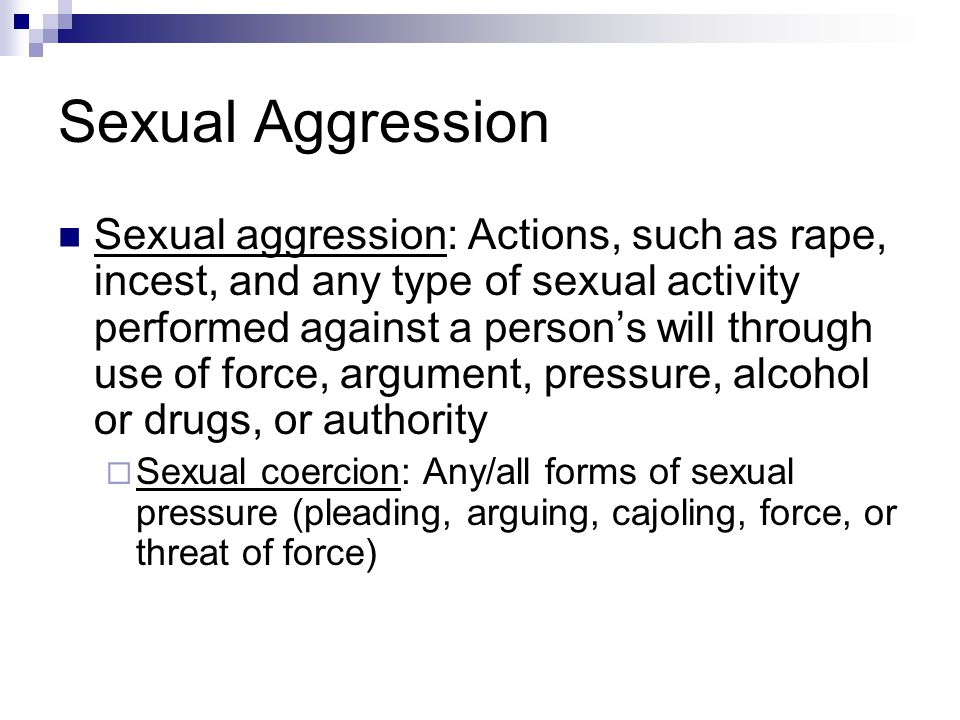 Sexual Aggression Sexual aggression: Actions, such as rape, incest, and any type of sexual activity performed against a person's will through use of f