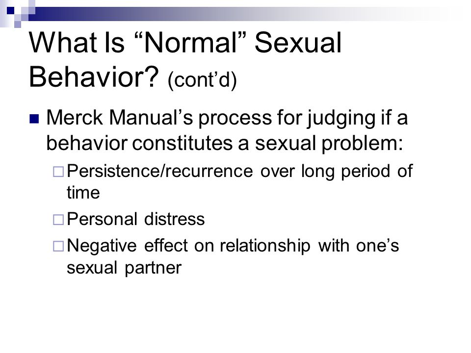 """What Is """"Normal"""" Sexual Behavior? (cont'd) Merck Manual's process for judging if a behavior constitutes a sexual problem:  Persistence/recurrence ove"""