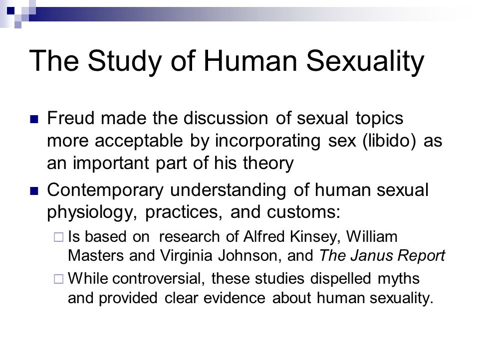 The Study of Human Sexuality Freud made the discussion of sexual topics more acceptable by incorporating sex (libido) as an important part of his theo