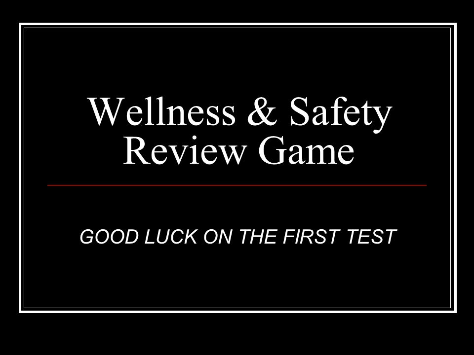 Wellness & Safety Review Game GOOD LUCK ON THE FIRST TEST