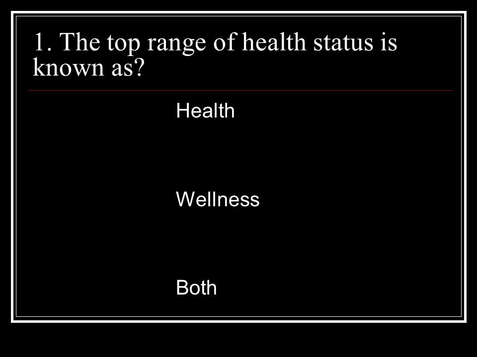 1. The top range of health status is known as? Health Wellness Both