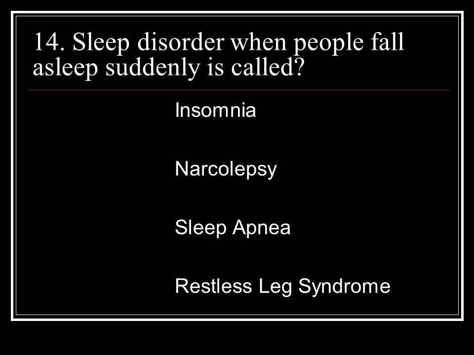 14. Sleep disorder when people fall asleep suddenly is called.