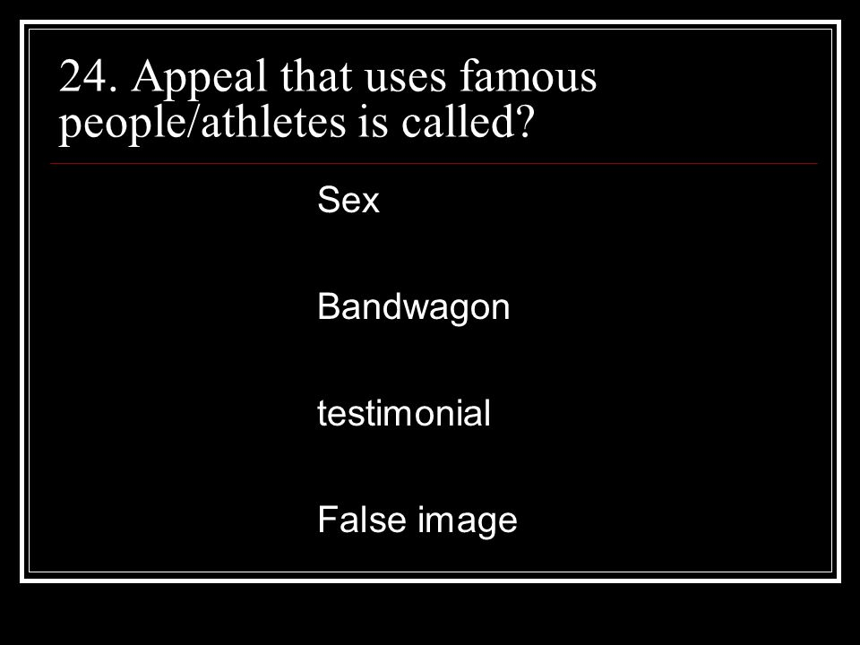 24. Appeal that uses famous people/athletes is called? Sex Bandwagon testimonial False image