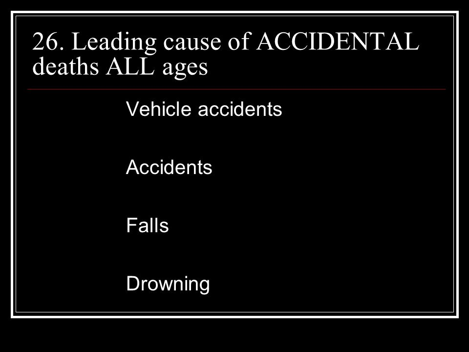 26. Leading cause of ACCIDENTAL deaths ALL ages Vehicle accidents Accidents Falls Drowning