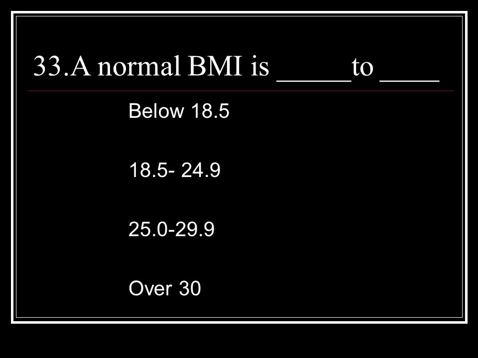 33.A normal BMI is _____to ____ Below 18.5 18.5- 24.9 25.0-29.9 Over 30