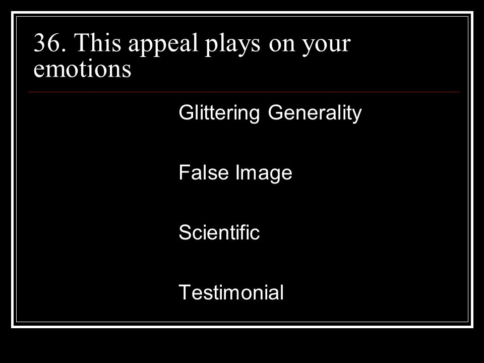 36. This appeal plays on your emotions Glittering Generality False Image Scientific Testimonial