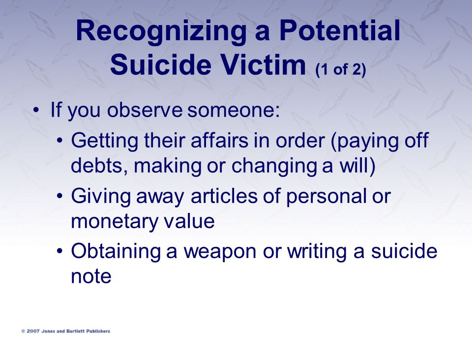 Recognizing a Potential Suicide Victim (1 of 2) If you observe someone: Getting their affairs in order (paying off debts, making or changing a will) Giving away articles of personal or monetary value Obtaining a weapon or writing a suicide note