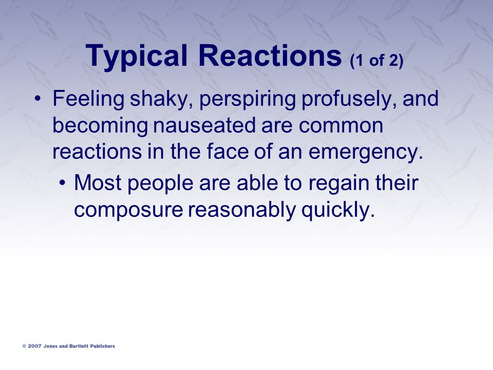 Typical Reactions (1 of 2) Feeling shaky, perspiring profusely, and becoming nauseated are common reactions in the face of an emergency.