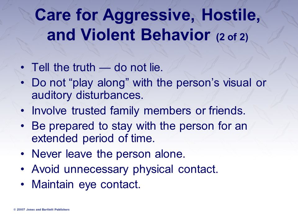 Care for Aggressive, Hostile, and Violent Behavior (2 of 2) Tell the truth — do not lie.