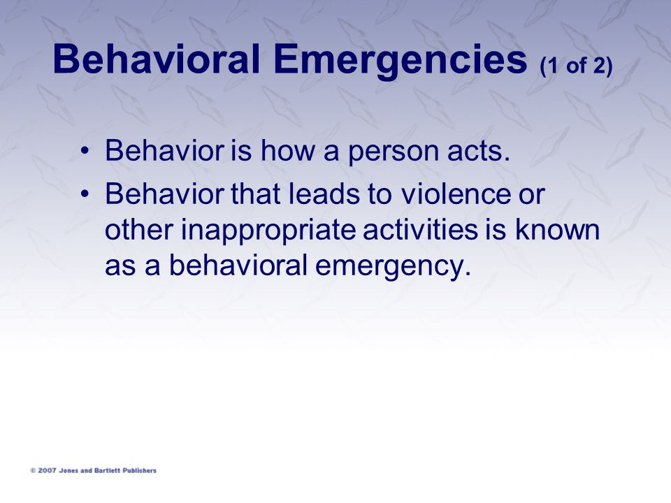 Behavioral Emergencies (1 of 2) Behavior is how a person acts.
