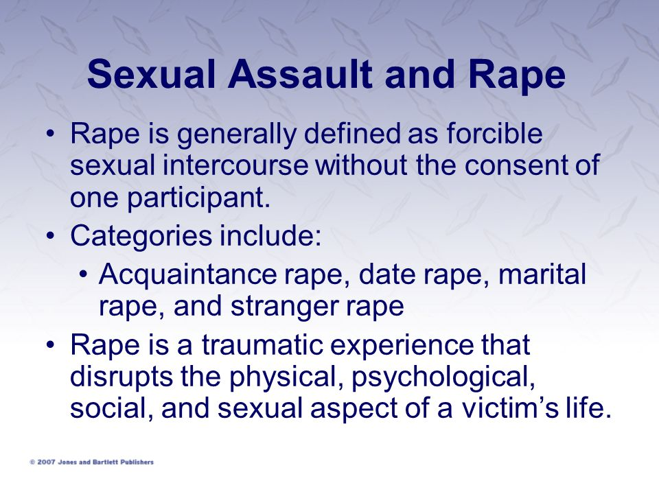 Sexual Assault and Rape Rape is generally defined as forcible sexual intercourse without the consent of one participant.