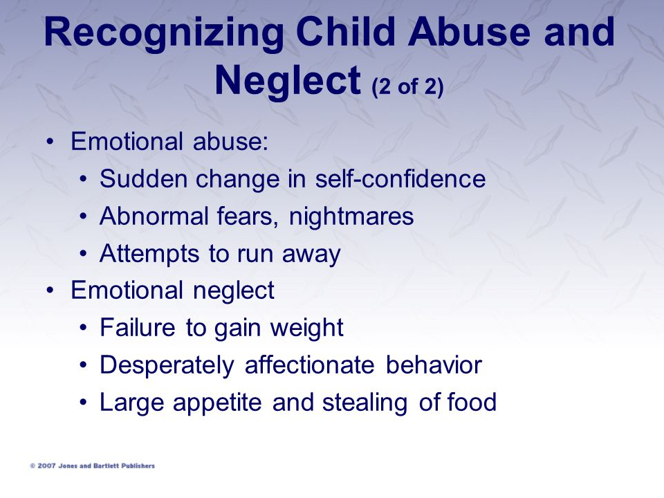 Recognizing Child Abuse and Neglect (2 of 2) Emotional abuse: Sudden change in self-confidence Abnormal fears, nightmares Attempts to run away Emotional neglect Failure to gain weight Desperately affectionate behavior Large appetite and stealing of food