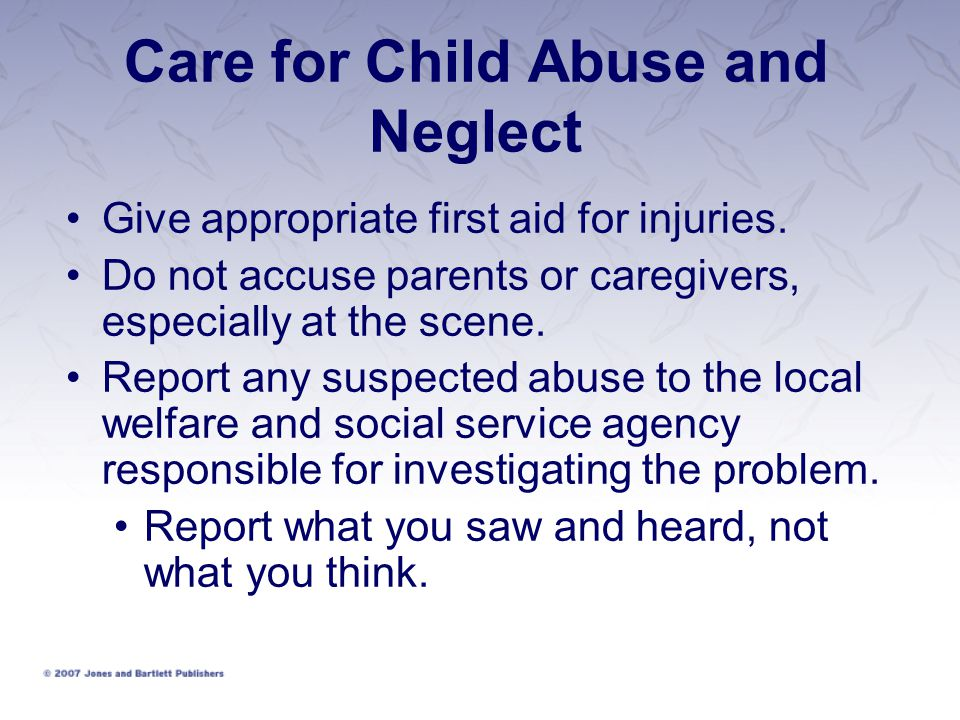 Care for Child Abuse and Neglect Give appropriate first aid for injuries.