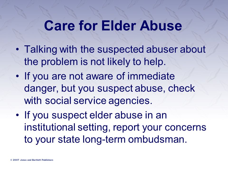 Care for Elder Abuse Talking with the suspected abuser about the problem is not likely to help.