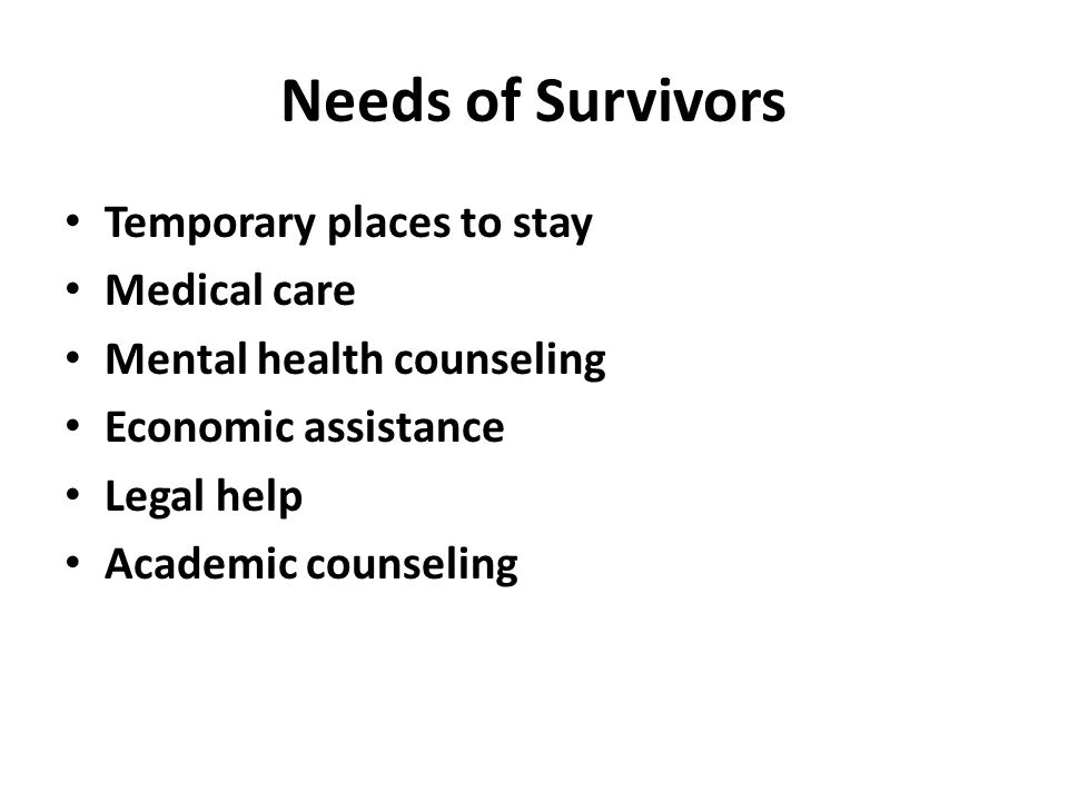 Needs of Survivors Temporary places to stay Medical care Mental health counseling Economic assistance Legal help Academic counseling