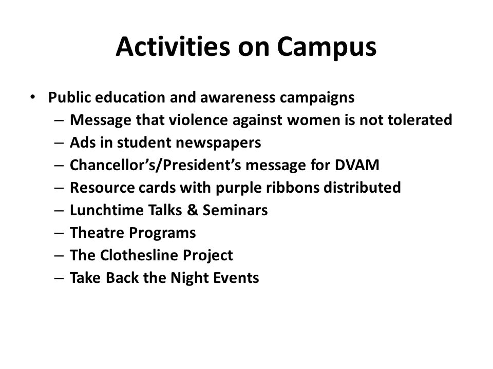 Activities on Campus Public education and awareness campaigns – Message that violence against women is not tolerated – Ads in student newspapers – Chancellor's/President's message for DVAM – Resource cards with purple ribbons distributed – Lunchtime Talks & Seminars – Theatre Programs – The Clothesline Project – Take Back the Night Events
