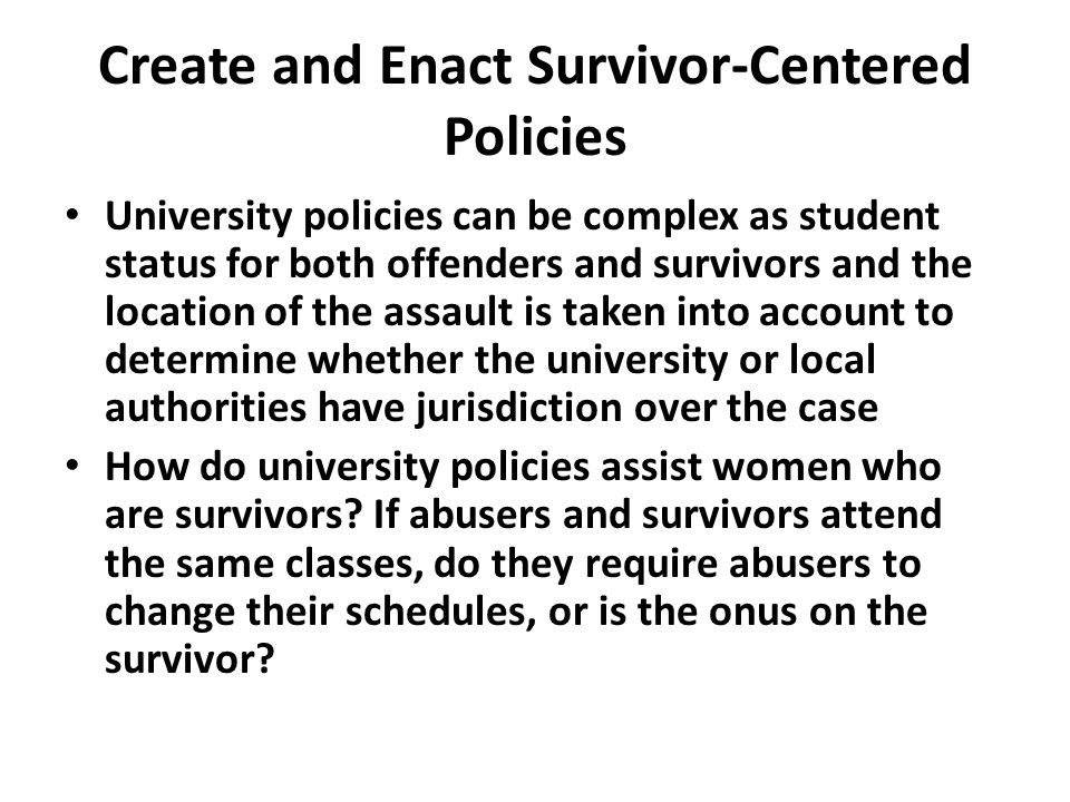 Create and Enact Survivor-Centered Policies University policies can be complex as student status for both offenders and survivors and the location of the assault is taken into account to determine whether the university or local authorities have jurisdiction over the case How do university policies assist women who are survivors.