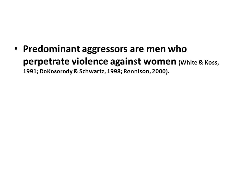 Predominant aggressors are men who perpetrate violence against women (White & Koss, 1991; DeKeseredy & Schwartz, 1998; Rennison, 2000).
