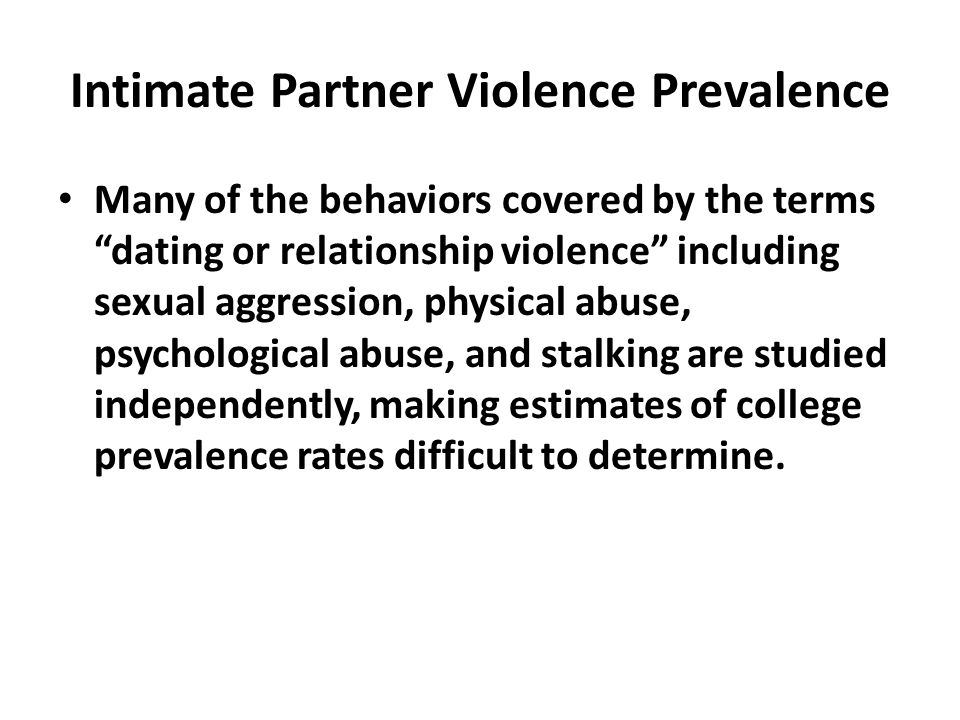 Intimate Partner Violence Prevalence Many of the behaviors covered by the terms dating or relationship violence including sexual aggression, physical abuse, psychological abuse, and stalking are studied independently, making estimates of college prevalence rates difficult to determine.