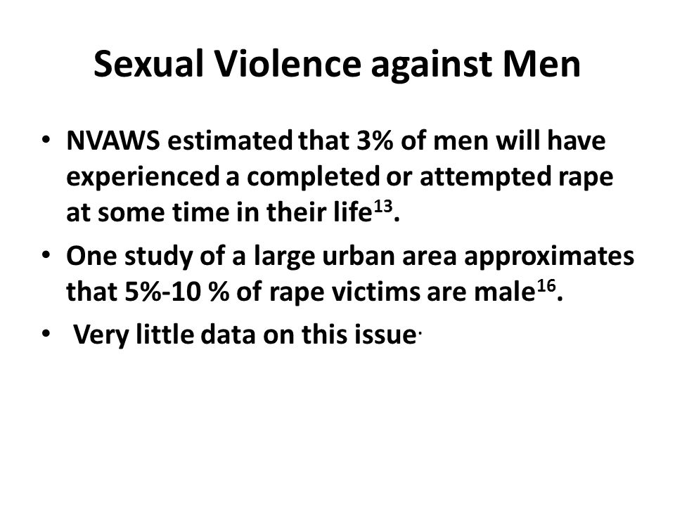 Sexual Violence against Men NVAWS estimated that 3% of men will have experienced a completed or attempted rape at some time in their life 13.