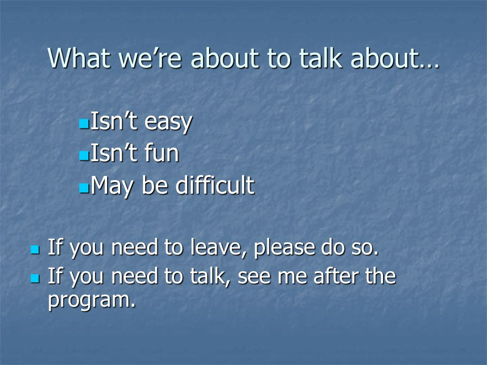 What we're about to talk about… Isn't easy Isn't easy Isn't fun Isn't fun May be difficult May be difficult If you need to leave, please do so.