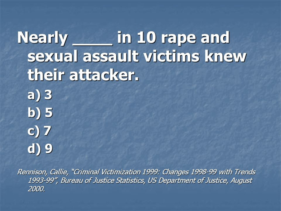 Nearly ____ in 10 rape and sexual assault victims knew their attacker.