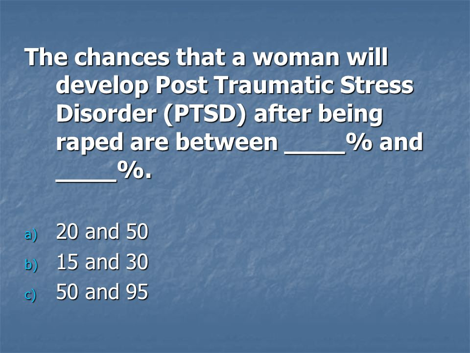 The chances that a woman will develop Post Traumatic Stress Disorder (PTSD) after being raped are between ____% and ____%.