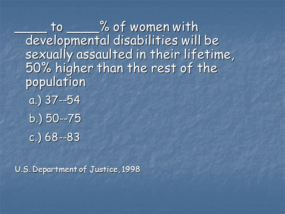 ____ to ____% of women with developmental disabilities will be sexually assaulted in their lifetime, 50% higher than the rest of the population a.) 37--54 b.) 50--75 c.) 68--83 U.S.