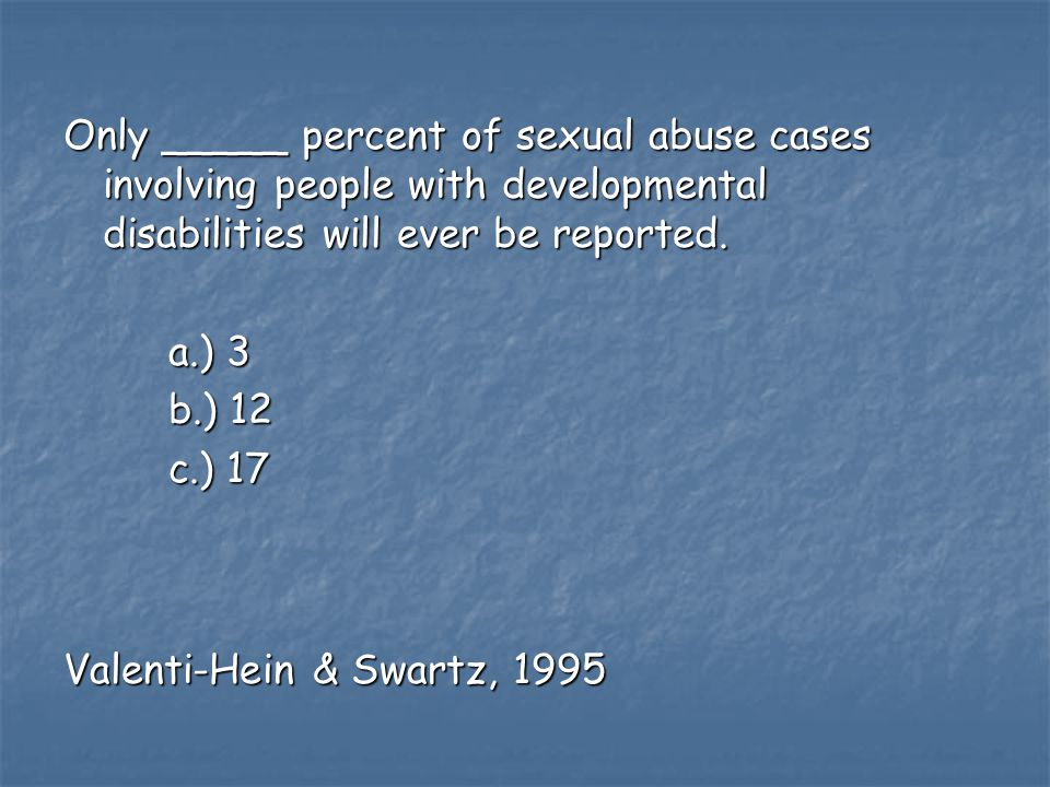 Only _____ percent of sexual abuse cases involving people with developmental disabilities will ever be reported.
