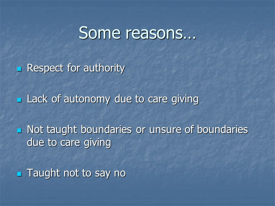 Some reasons… Respect for authority Respect for authority Lack of autonomy due to care giving Lack of autonomy due to care giving Not taught boundaries or unsure of boundaries due to care giving Not taught boundaries or unsure of boundaries due to care giving Taught not to say no Taught not to say no