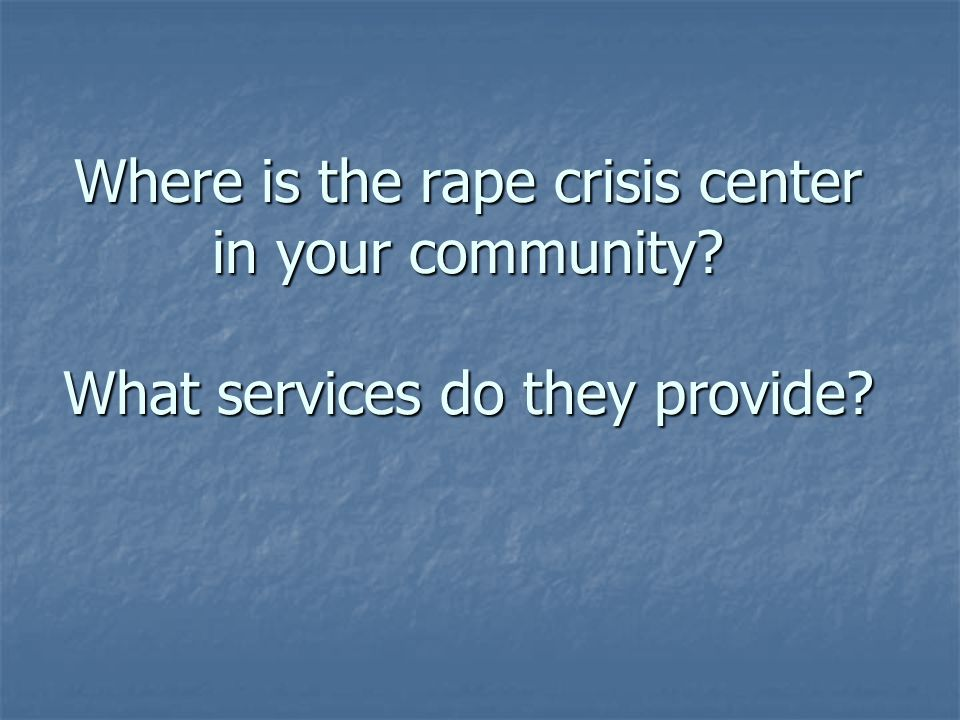 Where is the rape crisis center in your community What services do they provide