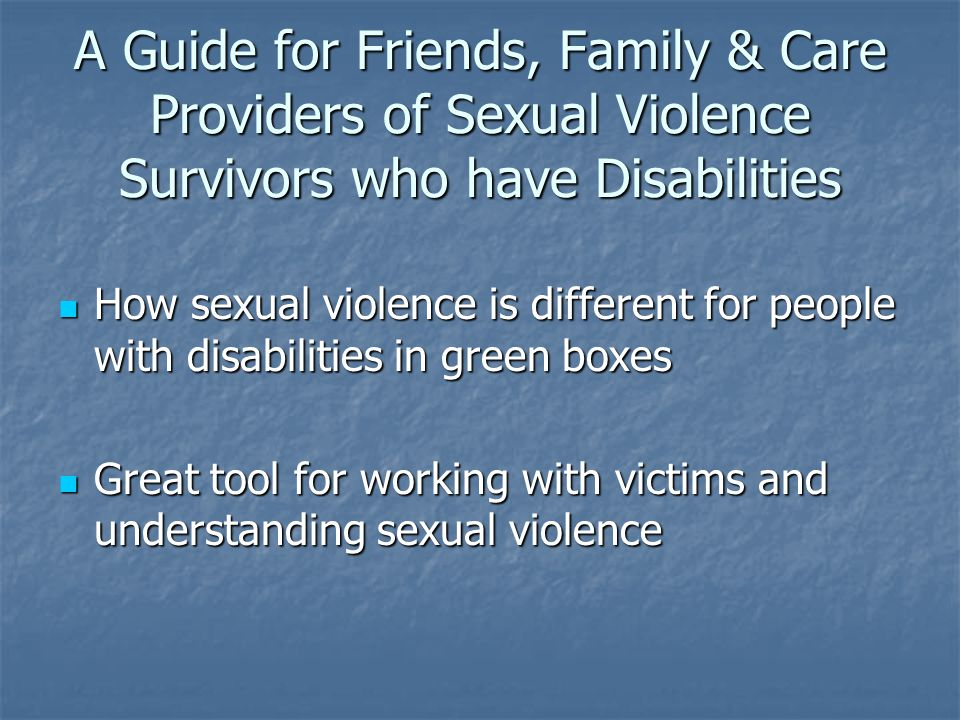 A Guide for Friends, Family & Care Providers of Sexual Violence Survivors who have Disabilities How sexual violence is different for people with disabilities in green boxes How sexual violence is different for people with disabilities in green boxes Great tool for working with victims and understanding sexual violence Great tool for working with victims and understanding sexual violence