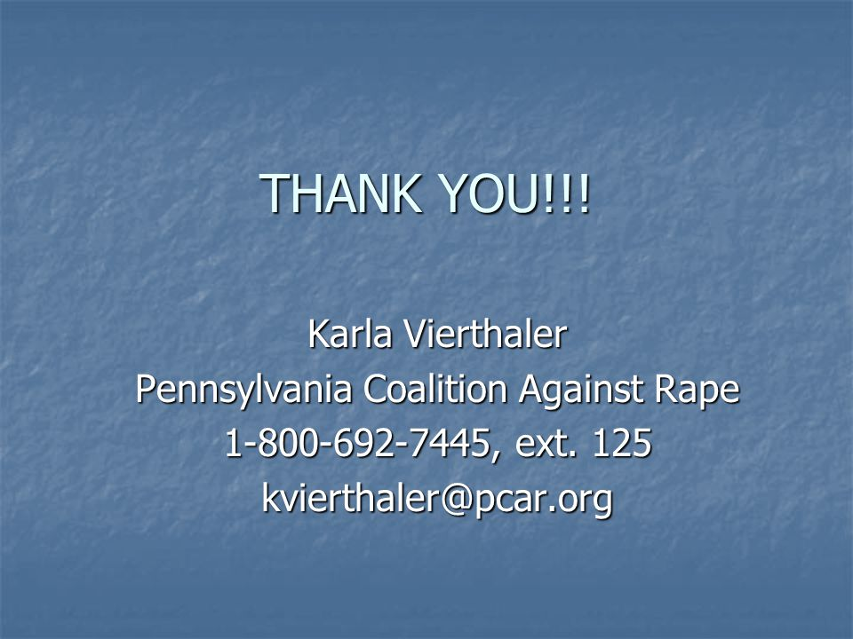 THANK YOU!!. Karla Vierthaler Pennsylvania Coalition Against Rape 1-800-692-7445, ext.