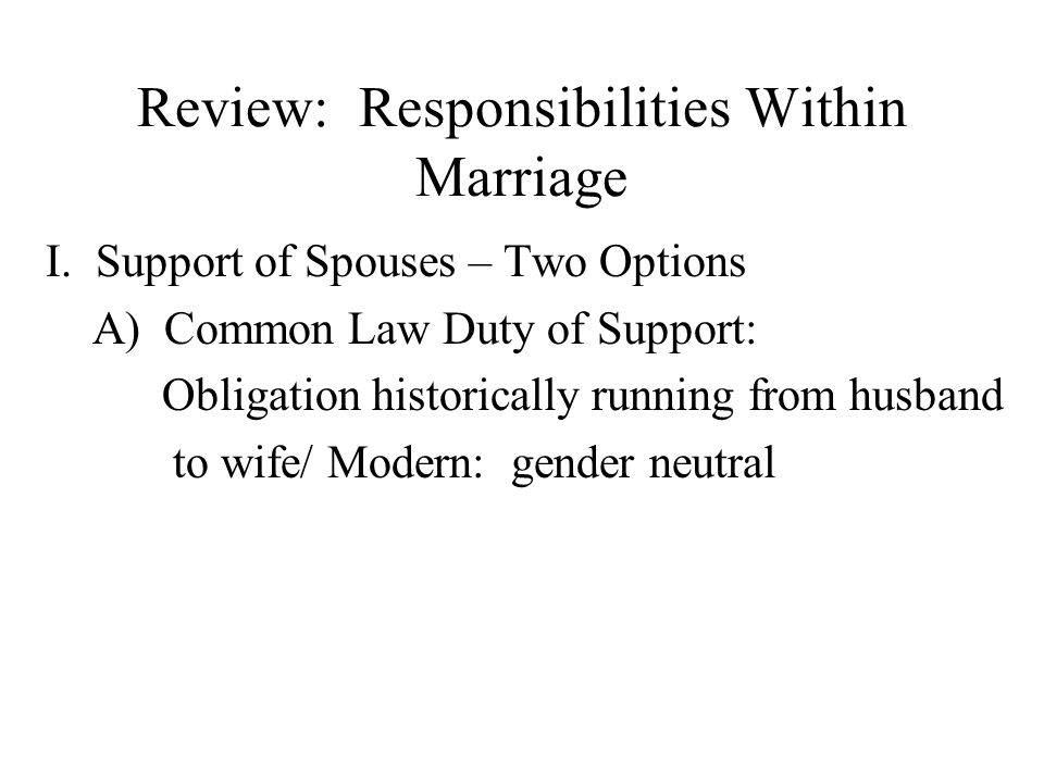 Review: Responsibilities Within Marriage I. Support of Spouses – Two Options A) Common Law Duty of Support: Obligation historically running from husba