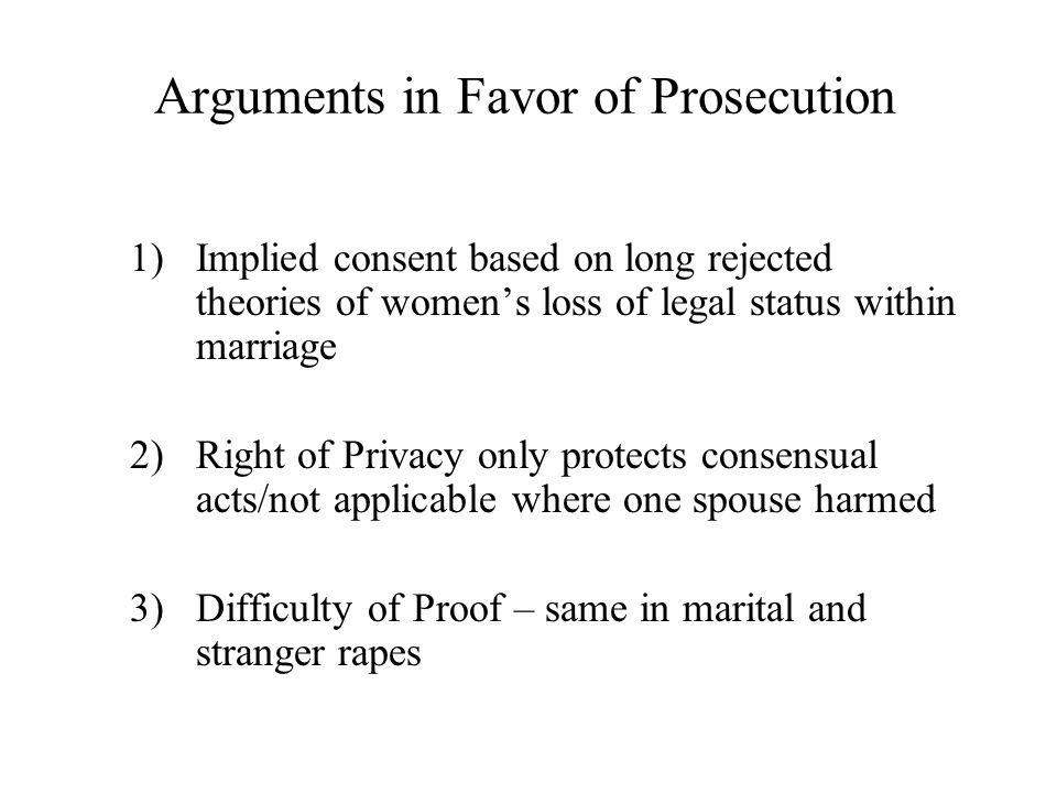 Arguments in Favor of Prosecution 1)Implied consent based on long rejected theories of women's loss of legal status within marriage 2)Right of Privacy