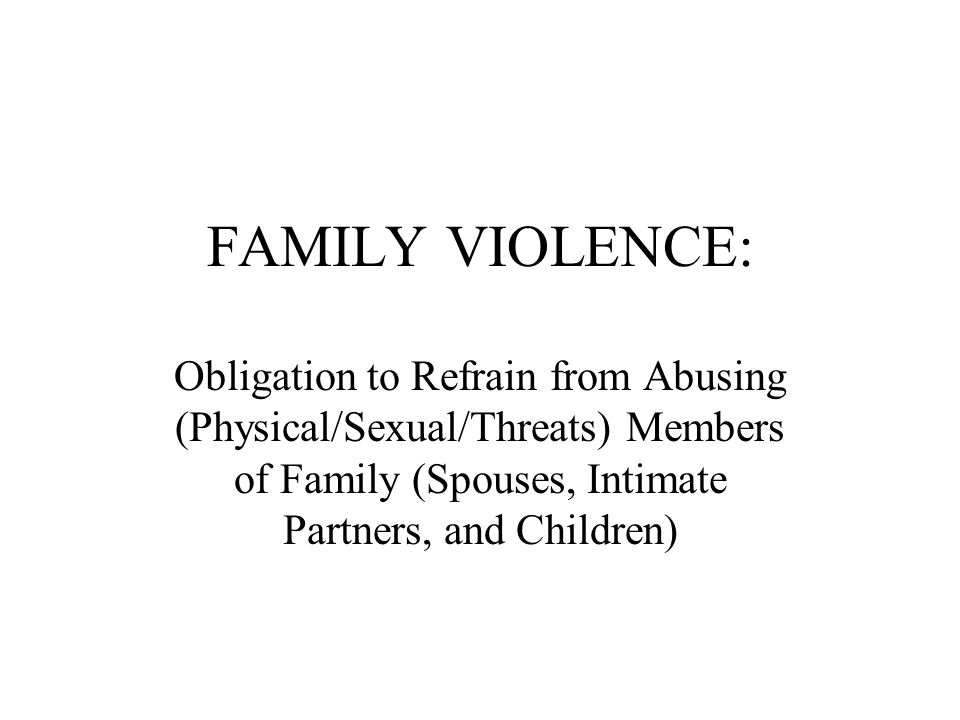 FAMILY VIOLENCE: Obligation to Refrain from Abusing (Physical/Sexual/Threats) Members of Family (Spouses, Intimate Partners, and Children)