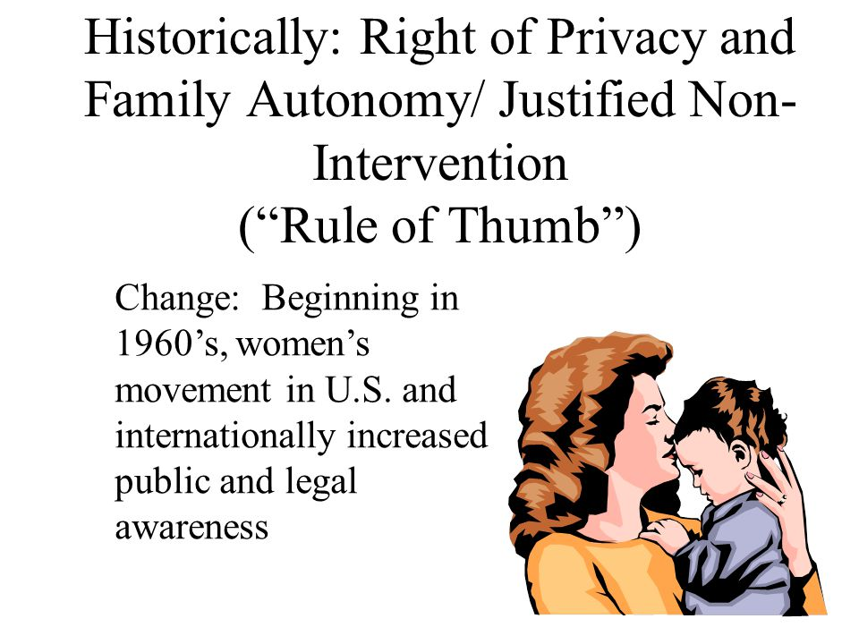 "Historically: Right of Privacy and Family Autonomy/ Justified Non- Intervention (""Rule of Thumb"") Change: Beginning in 1960's, women's movement in U.S"