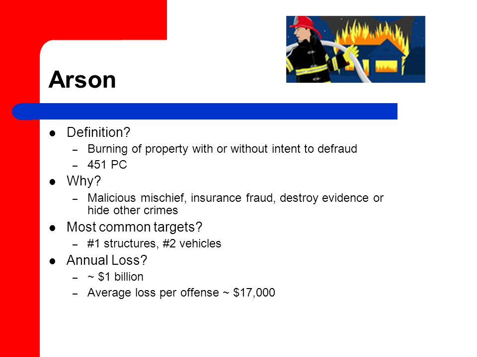 Arson Definition. – Burning of property with or without intent to defraud – 451 PC Why.