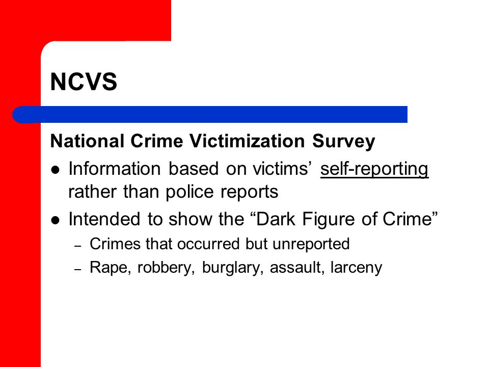 NCVS National Crime Victimization Survey Information based on victims' self-reporting rather than police reports Intended to show the Dark Figure of Crime – Crimes that occurred but unreported – Rape, robbery, burglary, assault, larceny