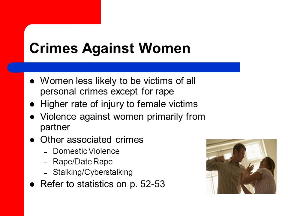 Crimes Against Women Women less likely to be victims of all personal crimes except for rape Higher rate of injury to female victims Violence against women primarily from partner Other associated crimes – Domestic Violence – Rape/Date Rape – Stalking/Cyberstalking Refer to statistics on p.