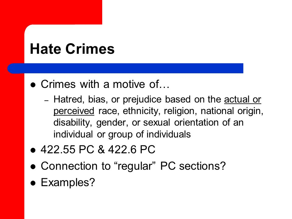 Hate Crimes Crimes with a motive of… –H–Hatred, bias, or prejudice based on the actual or perceived race, ethnicity, religion, national origin, disability, gender, or sexual orientation of an individual or group of individuals 422.55 PC & 422.6 PC Connection to regular PC sections.