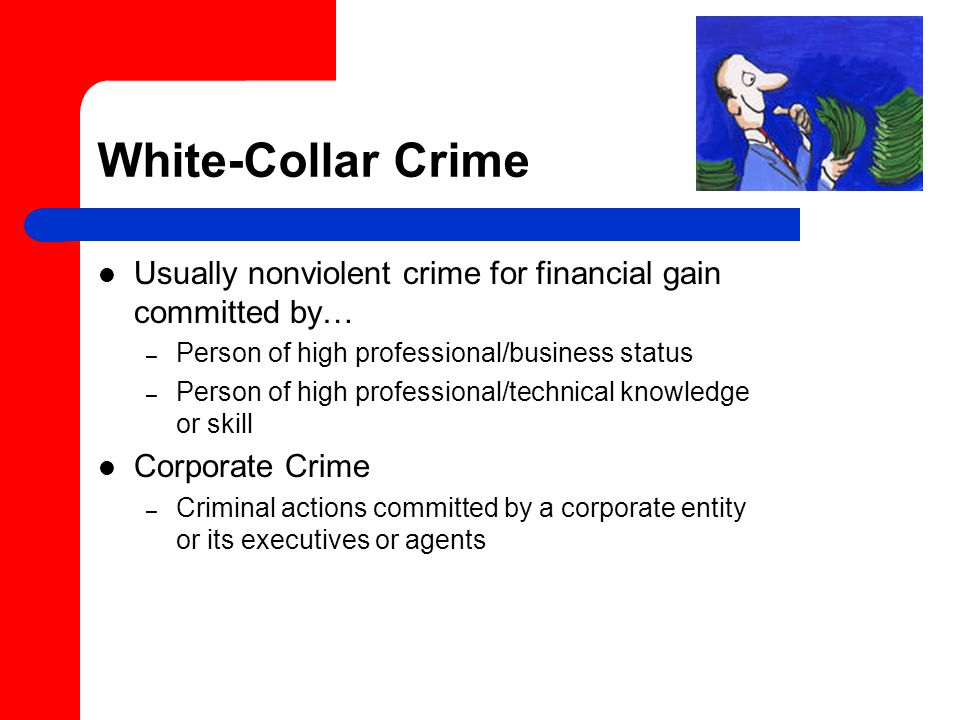 White-Collar Crime Usually nonviolent crime for financial gain committed by… – Person of high professional/business status – Person of high professional/technical knowledge or skill Corporate Crime – Criminal actions committed by a corporate entity or its executives or agents