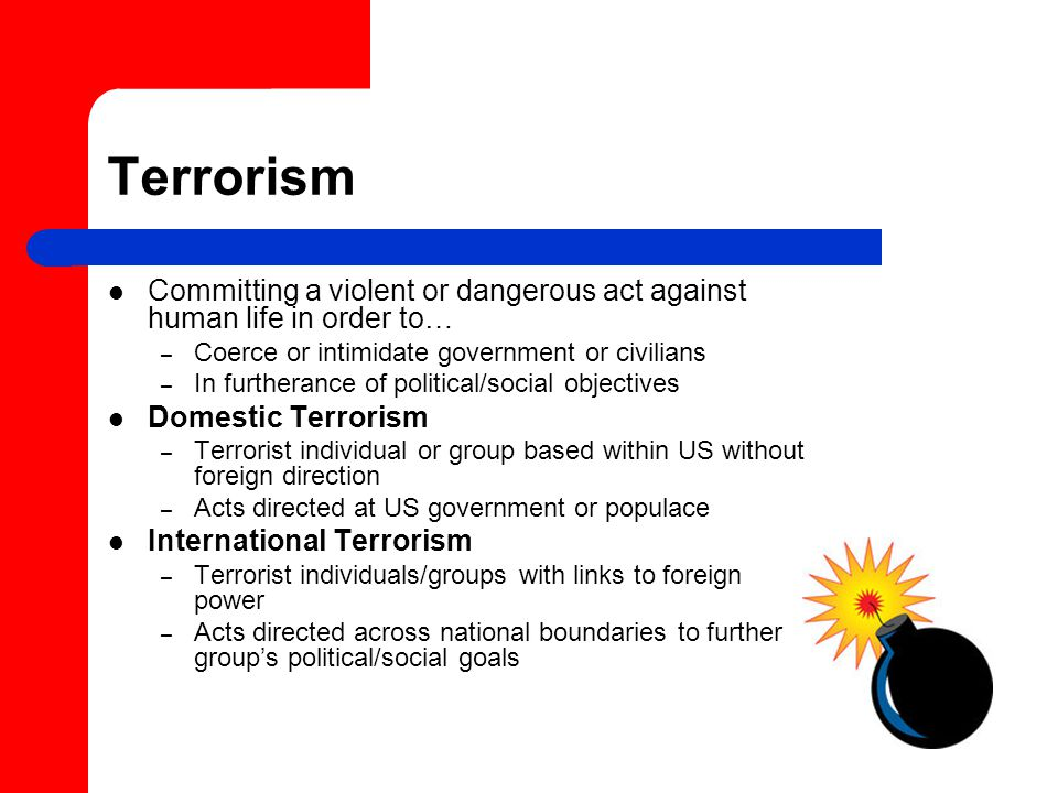 Terrorism Committing a violent or dangerous act against human life in order to… – Coerce or intimidate government or civilians – In furtherance of political/social objectives Domestic Terrorism – Terrorist individual or group based within US without foreign direction – Acts directed at US government or populace International Terrorism – Terrorist individuals/groups with links to foreign power – Acts directed across national boundaries to further group's political/social goals